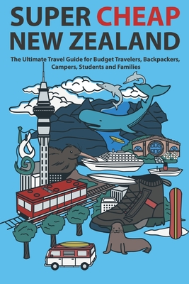 Super Cheap New Zealand: The Ultimate Travel Guide for Budget Travelers, Backpackers, Campers, Students and Families Cover Image