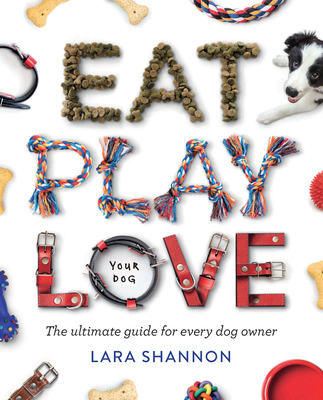 Eat, Play, Love (Your Dog): The Ultimate Guide for Every Dog Owner Cover Image