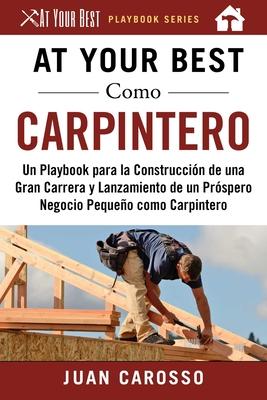 At Your Best Como Carpintero: Un Playbook para la Construcción de una Gran Carrera y  Lanzamiento de un Próspero Negocio Pequeño como Carpintero (At Your Best Playbooks) Cover Image