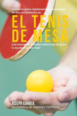 Queme la grasa rapidamente para alcanzar un alto rendimiento en el tenis de mesa: Las recetas de comidas reductoras de grasa lo ayudan a ganar mas! Cover Image