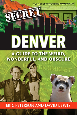 Secret Denver: A Guide to the Weird, Wonderful, and Obscure Cover Image