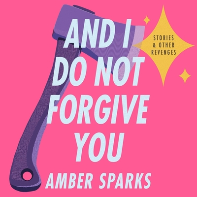 And I Do Not Forgive You: Stories and Other Revenges Cover Image