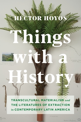Things with a History: Transcultural Materialism and the Literatures of Extraction in Contemporary Latin America Cover Image