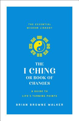 The I Ching or Book of Changes: A Guide to Life's Turning Points: The Essential Wisdom Library Cover Image