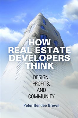 How Real Estate Developers Think: Design, Profits, and Community (City in the Twenty-First Century) Cover Image