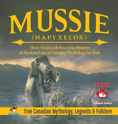 Mussie (Hapyxelor) - Three-Eyed Loch Ness-Like Monster of Muskrat Lake in Ontario Mythology for Kids True Canadian Mythology, Legends & Folklore Cover Image
