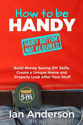How to be Handy [hairy bottom not required]: Build Money Saving DIY Skills, Create a Unique Home and Properly Look After Your Stuff Cover Image