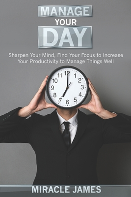 Manage Your Day: Sharpen Your Mind, Find Your Focus to Increase Your Productivity to Manage Things Well Cover Image