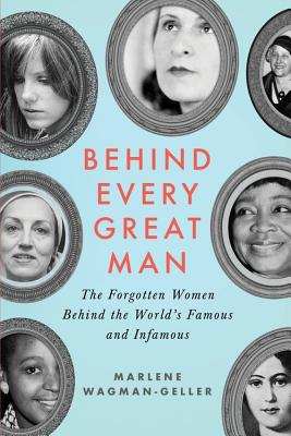 Behind Every Great Man: The Forgotten Women Behind the World's Famous and Infamous Cover Image