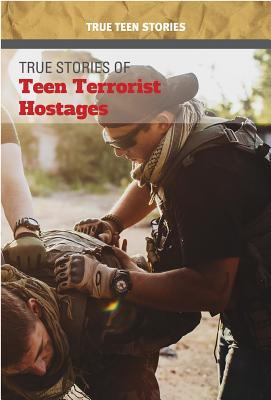 True Stories of Teen Terrorist Hostages (True Teen Stories) Cover Image