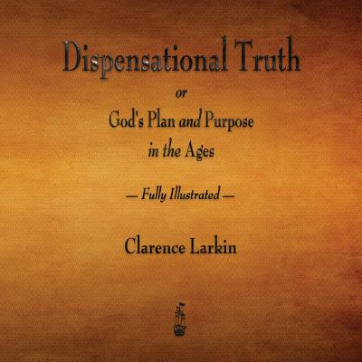 Dispensational Truth or God's Plan and Purpose in the Ages - Fully Illustrated Cover Image