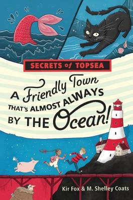 Secrets of Topsea: A Friendly Town that's Almost Always by the Ocean by Kir Fox && M. Shelley Coats