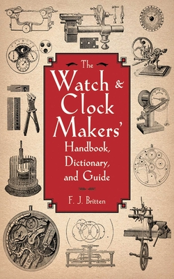 The Watch & Clock Makers' Handbook, Dictionary, and Guide Cover Image