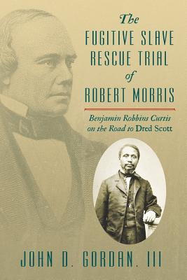 The Fugitive Slave Rescue Trial of Robert Morris: Benjamin Robbins Curtis on the Road to Dred Scott. Cover Image