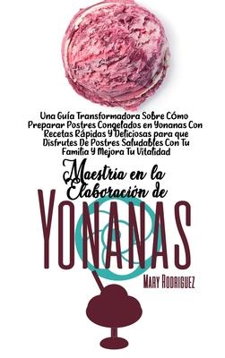 Maestría En La Elaboración de Yonanas: Un Libro De Trabajo Para Ayudarle A Hacer Recetas De Postres Congelados Deliciosos, Rápidos Y Fáciles De Hacer Cover Image