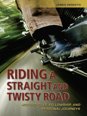 Riding a Straight and Twisty Road: Motorcycles, Fellowship, and Personal Journeys Cover Image