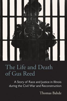 The Life and Death of Gus Reed: A Story of Race and Justice in Illinois during the Civil War and Reconstruction (Law Society & Politics in the Midwest) Cover Image