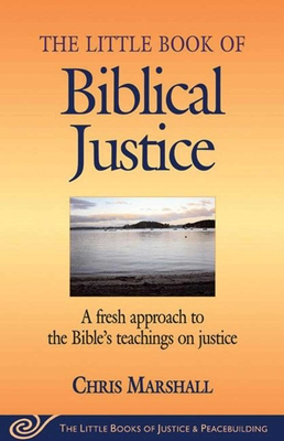 Little Book of Biblical Justice: A Fresh Approach To The Bible's Teachings On Justice (Justice and Peacebuilding) Cover Image