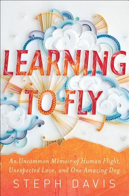 Learning to Fly: An Uncommon Memoir of Human Flight, Unexpected Love, and One Amazing Dog Cover Image