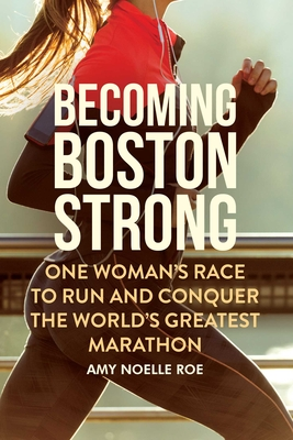 Becoming Boston Strong: One Woman's Race to Run and Conquer the World's Greatest Marathon Cover Image