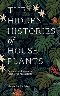 The Hidden Histories of House Plants: The stories behind how our most-loved plants made their way to our homes Cover Image