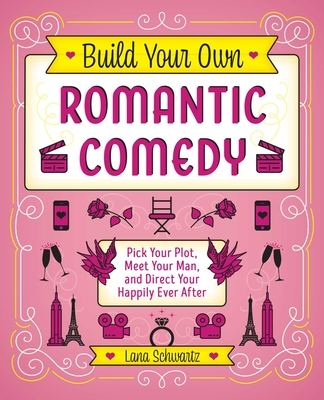 Build Your Own Romantic Comedy: Pick Your Plot, Meet Your Man, and Direct Your Happily Ever After Cover Image