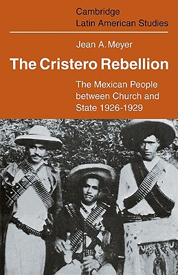 The Cristero Rebellion: The Mexican People Between Church and State 1926-1929 (Cambridge Latin American Studies #24) Cover Image