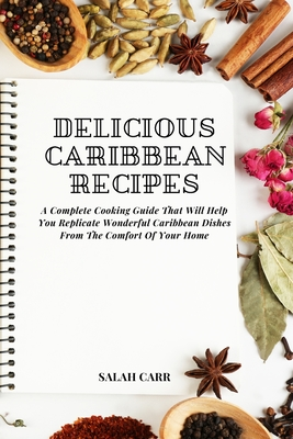 Delicious Caribbean Recipes: A Complete Cooking Guide That Will Help You Replicate Wonderful Caribbean Dishes From The Comfort Of Your Home Cover Image