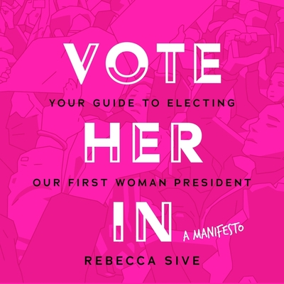 Vote Her in: Your Guide to Electing Our First Woman President Cover Image
