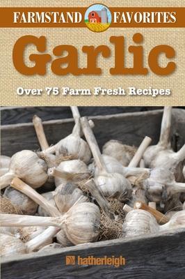 Garlic: Farmstand Favorites: Over 75 Farm-Fresh Recipes Cover Image