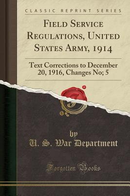 Field Service Regulations, United States Army, 1914: Text Corrections to December 20, 1916, Changes No; 5 (Classic Reprint) Cover Image