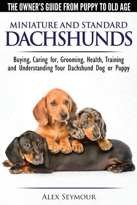 Dachshunds - The Owner's Guide From Puppy To Old Age - Choosing, Caring for, Grooming, Health, Training and Understanding Your Standard or Miniature D Cover Image