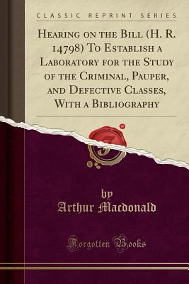 Hearing on the Bill (H. R. 14798) to Establish a Laboratory for the Study  of the Criminal, Pauper, and Defective Classes, with a Bibliography  (Classic   brookline booksmith