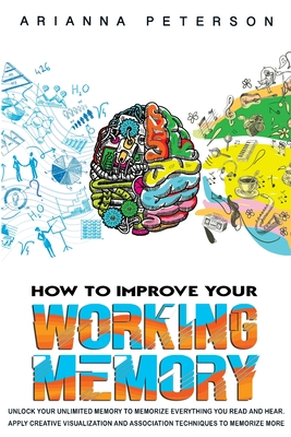 How to Improve Your Working Memory: Unlock Your Unlimited Memory to Memorize Everything You Read and Hear. Apply Creative Visualization and Associatio (Learning How to Learn #3) Cover Image