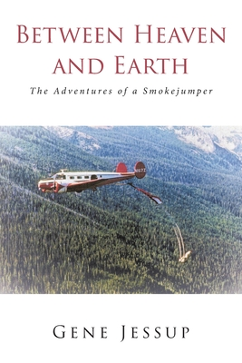 Between Heaven and Earth: The Adventures of a Smokejumper Cover Image