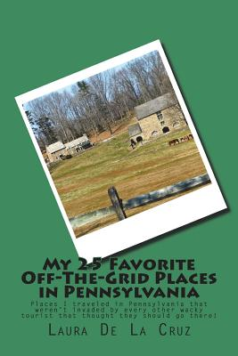 My 25 Favorite Off-The-Grid Places in Pennsylvania: Places I traveled in Pennsylvania that weren't invaded by every other wacky tourist that thought t Cover Image