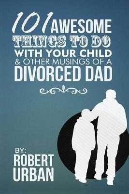 101 Awesome Things To Do With Your Child & Other Musings Of A Divorced Dad Cover Image