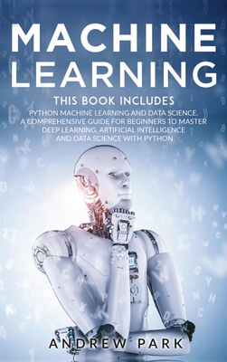 Machine Learning: The Most Complete Guide for Beginners to Mastering Deep Learning, Artificial Intelligence and Data Science with Python Cover Image
