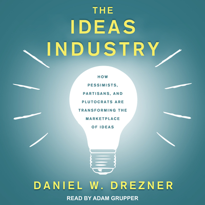 The Ideas Industry: How Pessimists, Partisans, and Plutocrats Are Transforming the Marketplace of Ideas Cover Image