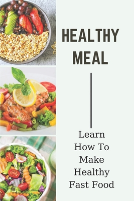 Healthy Meal: Learn How To Make Healthy Fast Food: Meal Prep Recipes Cover Image