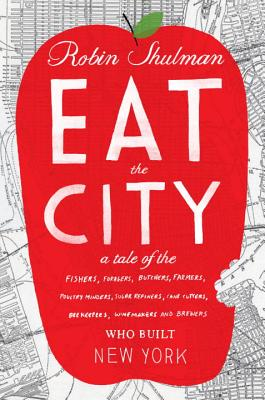 Eat the City: A Tale of the Fishers, Trappers, Hunters, Forages, Slaughterers, Butchers, Farmers, Poultry Minders, Sugar Refiners, C Cover Image