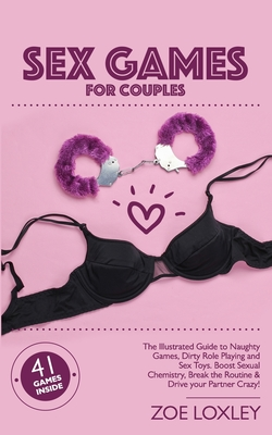 Sex Games for Couples: The Illustrated Guide to Naughty Games, Dirty Role Playing and Sex Toys. Boost Sexual Chemistry, Break the Routine & D Cover Image
