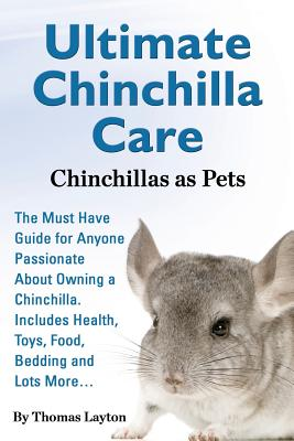 Ultimate Chinchilla Care Chinchillas as Pets the Must Have Guide for Anyone Passionate about Owning a Chinchilla. Includes Health, Toys, Food, Bedding Cover Image