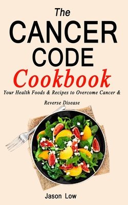 The Cancer Code Cookbook: Your Health Foods & Recipes to Overcome Cancer & Reverse Disease Cover Image