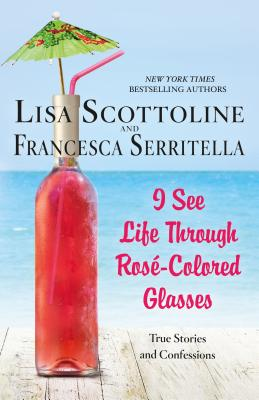 I See Life Through Rosé-Colored Glasses: True Stories and Confessions Cover Image