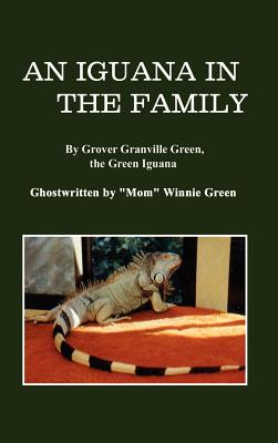 An Iguana in the Family: By Grover Granville Green, the Green Iguana Ghostwritten by Mom Winnie Green Cover Image