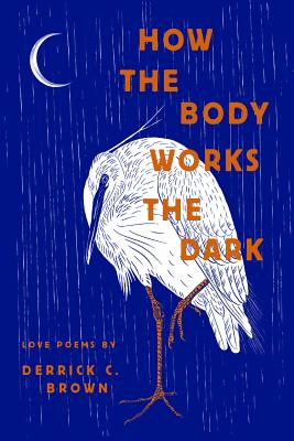 How the Body Works the Dark: Love Poems by Derrick C. Brown Cover Image