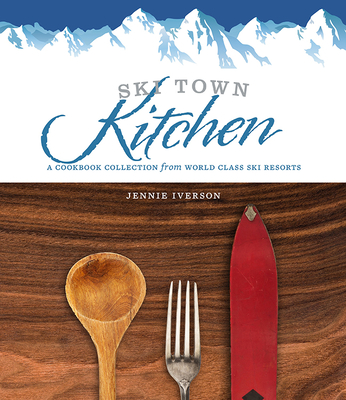 Ski Town Kitchen: A Cookbook Collection from World Class Ski Resorts Cover Image