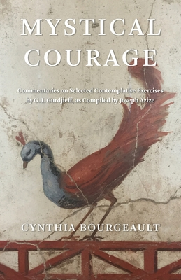 Mystical Courage: Commentaries on Selected Contemplative Exercises by G.I. Gurdjieff, as Compiled by Joseph Azize Cover Image
