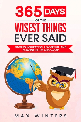 365 Days of the Wisest Things Ever Said: Finding Inspiration, Leadership, and Change in Life and Work Cover Image